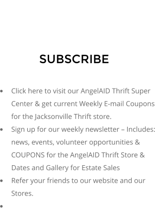 SUBSCRIBE  �	Click here to visit our AngelAID Thrift Super Center & get current Weekly E-mail Coupons for the Jacksonville Thrift store. �	Sign up for our weekly newsletter � Includes: news, events, volunteer opportunities & COUPONS for the AngelAID Thrift Store & Dates and Gallery for Estate Sales �	Refer your friends to our website and our Stores. �