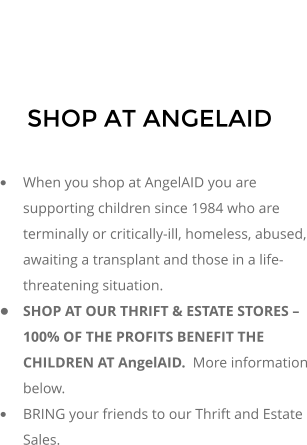 SHOP AT ANGELAID  �	When you shop at AngelAID you are supporting children since 1984 who are terminally or critically-ill, homeless, abused, awaiting a transplant and those in a life-threatening situation. �	SHOP AT OUR THRIFT & ESTATE STORES � 100% OF THE PROFITS BENEFIT THE CHILDREN AT AngelAID.  More information below. �	BRING your friends to our Thrift and Estate Sales.